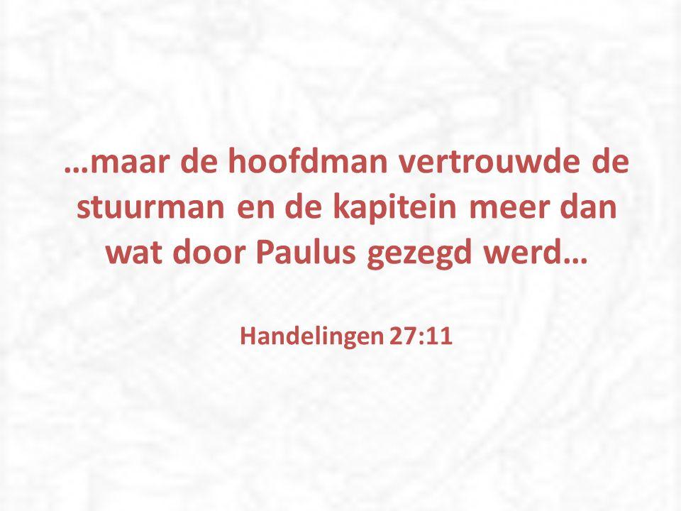 …maar de hoofdman vertrouwde de stuurman en de kapitein meer dan wat door Paulus gezegd werd… Handelingen 27:11