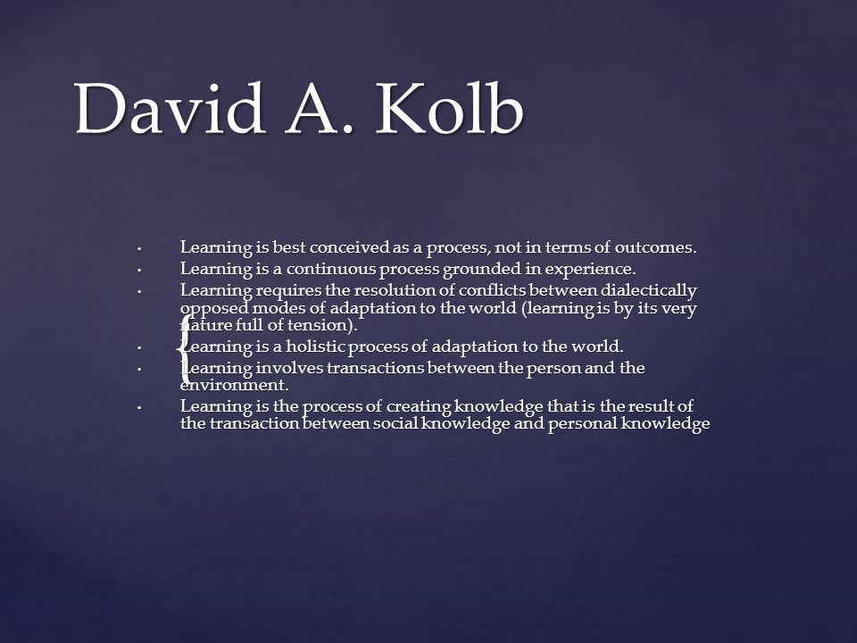 David A. Kolb Learning is best conceived as a process, not in terms of outcomes. Learning is a continuous process grounded in experience.