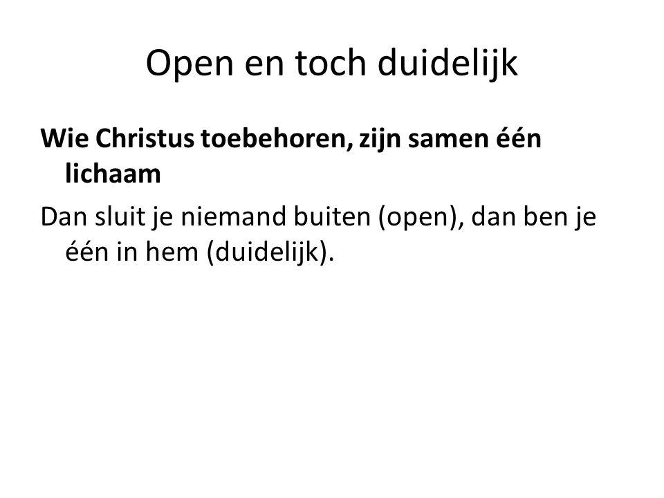 Open en toch duidelijk Wie Christus toebehoren, zijn samen één lichaam Dan sluit je niemand buiten (open), dan ben je één in hem (duidelijk).