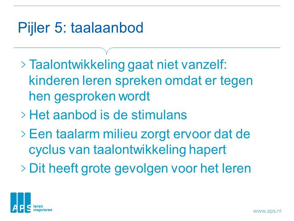 Pijler 5: taalaanbod Taalontwikkeling gaat niet vanzelf: kinderen leren spreken omdat er tegen hen gesproken wordt.