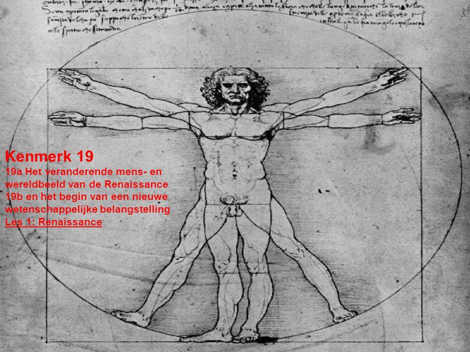 Kenmerk 19 19a Het veranderende mens- en wereldbeeld van de Renaissance 19b en het begin van een nieuwe wetenschappelijke belangstelling Les 1: Renaissance