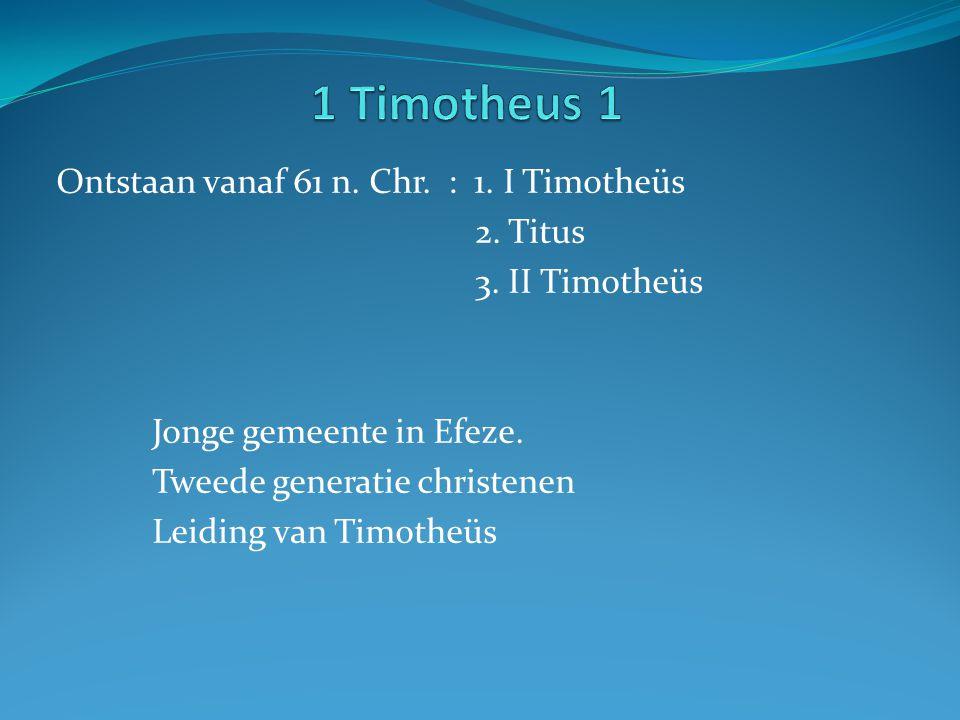 1 Timotheus 1 Ontstaan vanaf 61 n. Chr. : 1. I Timotheüs 2. Titus