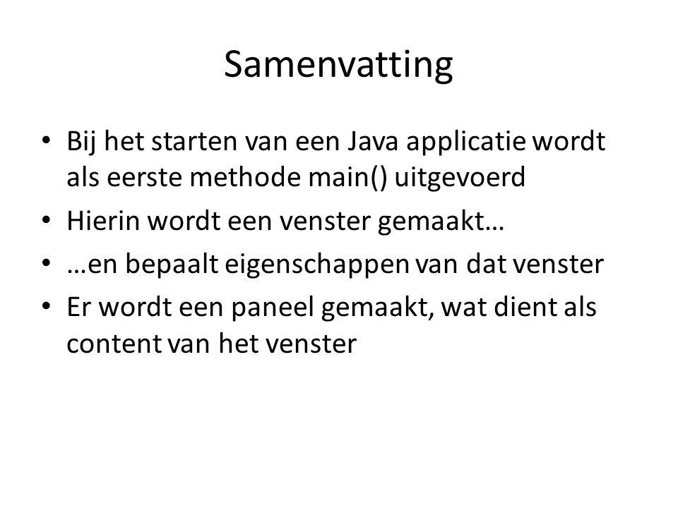 Samenvatting Bij het starten van een Java applicatie wordt als eerste methode main() uitgevoerd. Hierin wordt een venster gemaakt…