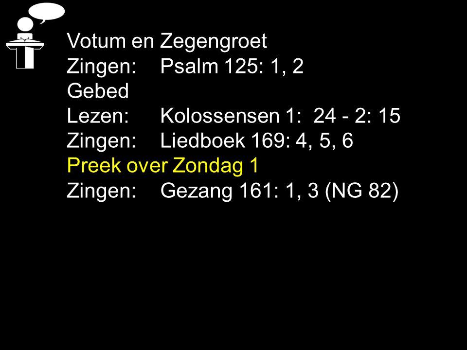 Votum en Zegengroet Zingen: Psalm 125: 1, 2. Gebed. Lezen: Kolossensen 1: 24 - 2: 15. Zingen: Liedboek 169: 4, 5, 6.