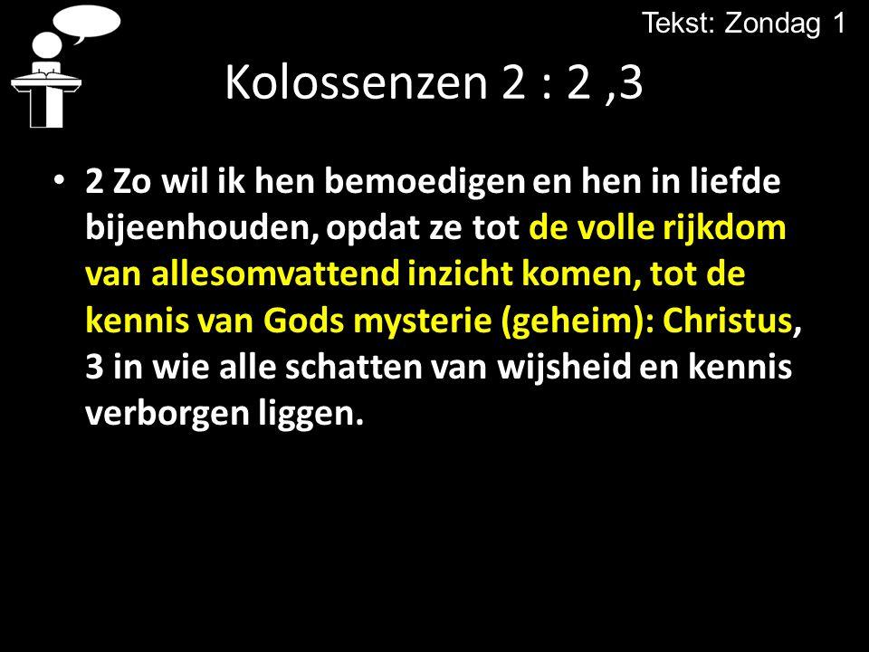 Tekst: Zondag 1 Kolossenzen 2 : 2 ,3.