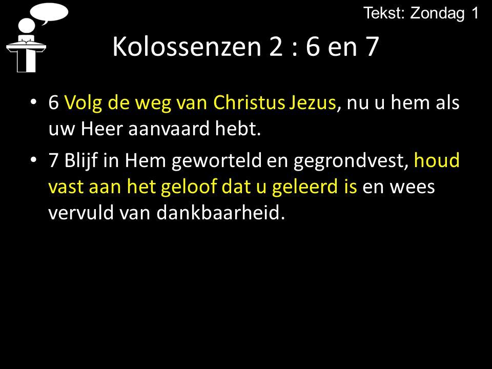 Tekst: Zondag 1 Kolossenzen 2 : 6 en 7. 6 Volg de weg van Christus Jezus, nu u hem als uw Heer aanvaard hebt.