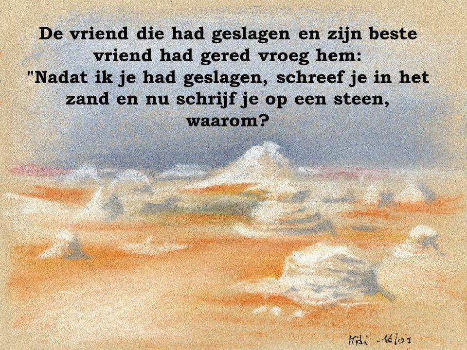 De vriend die had geslagen en zijn beste vriend had gered vroeg hem: Nadat ik je had geslagen, schreef je in het zand en nu schrijf je op een steen, waarom