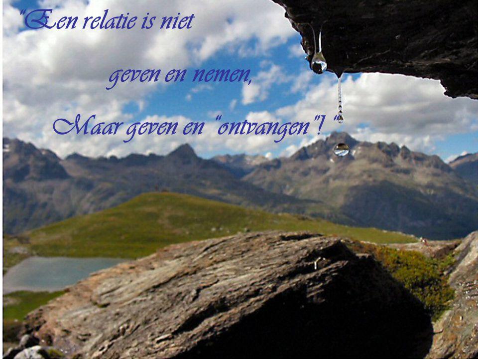 Een relatie is niet geven en nemen, Maar geven en ontvangen !