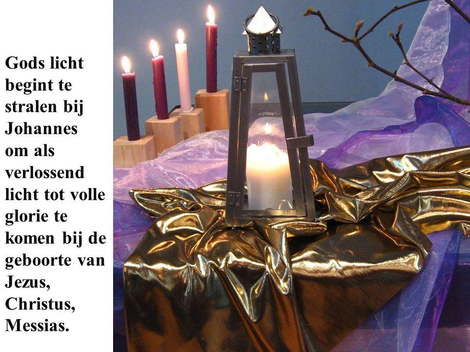 Gods licht begint te stralen bij Johannes om als verlossend licht tot volle glorie te komen bij de geboorte van Jezus, Christus, Messias.