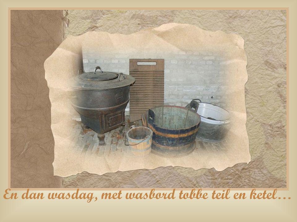 En dan wasdag, met wasbord tobbe teil en ketel…
