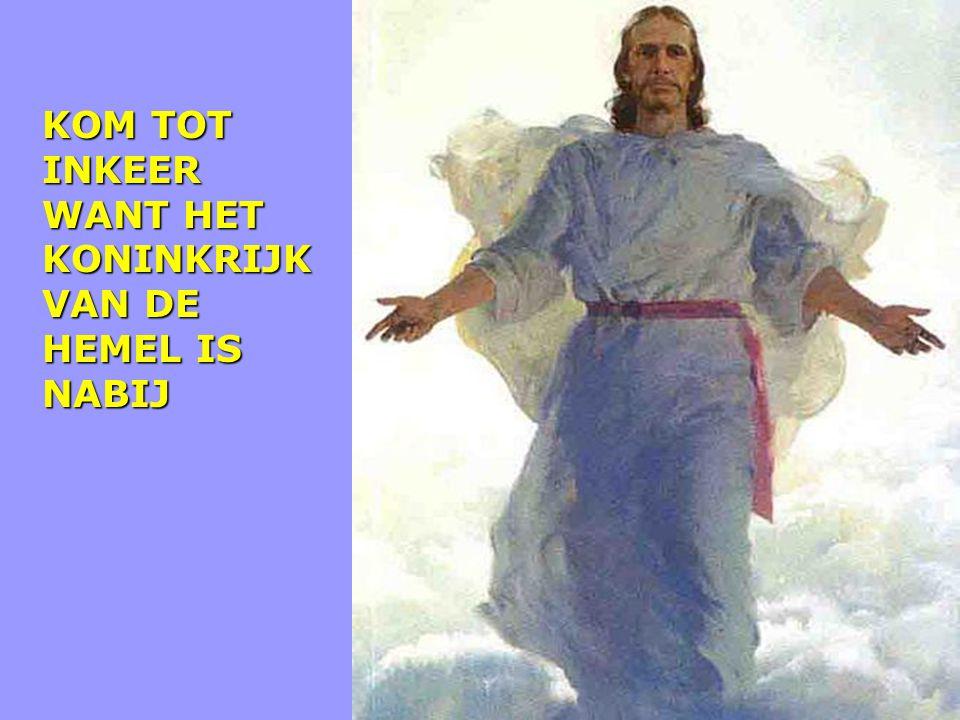 KOM TOT INKEER WANT HET KONINKRIJK VAN DE HEMEL IS NABIJ