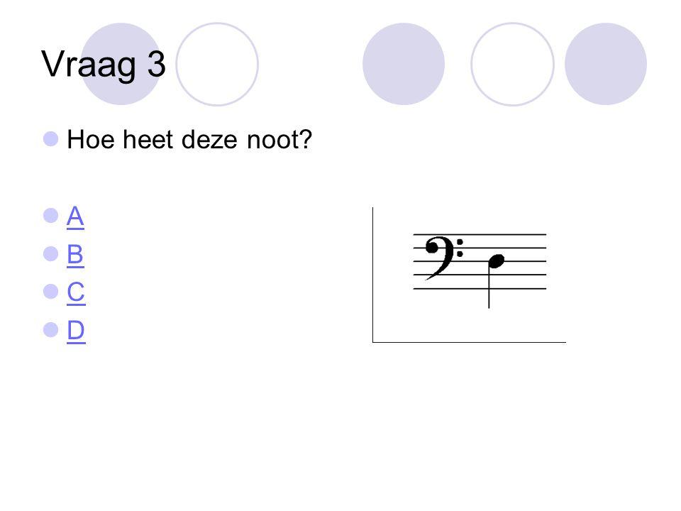 Vraag 3 Hoe heet deze noot A B C D