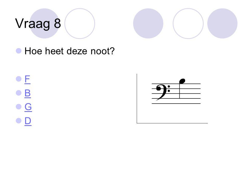 Vraag 8 Hoe heet deze noot F B G D