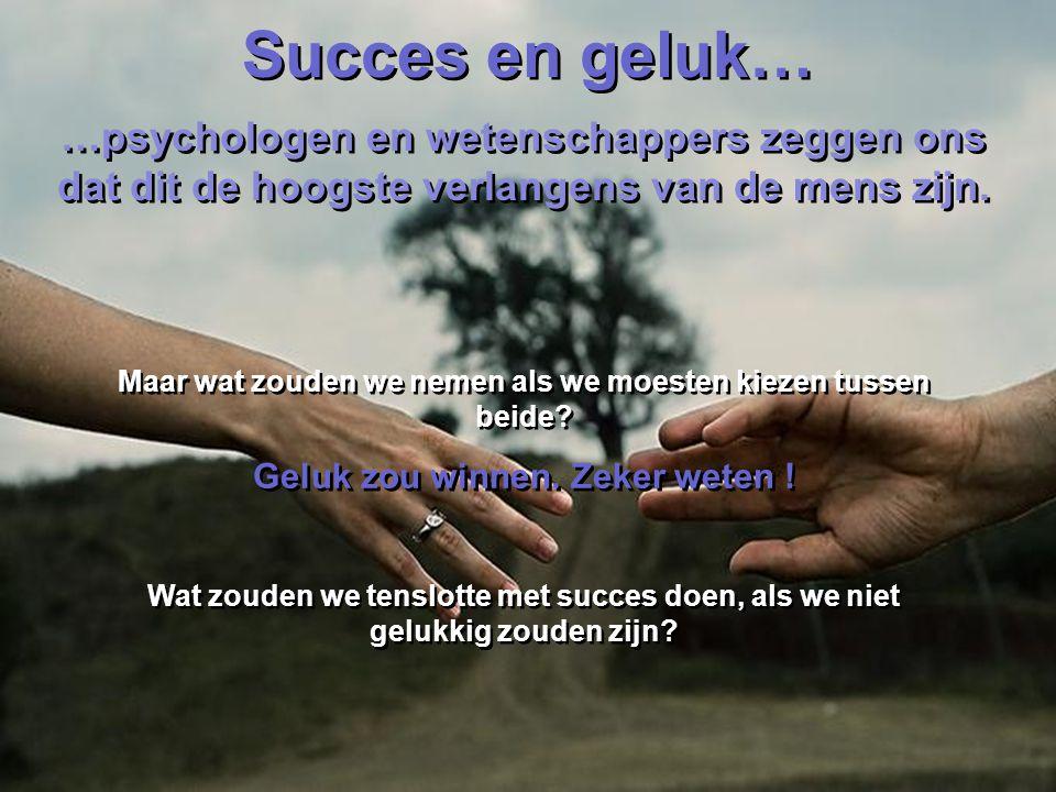 Succes en geluk… …psychologen en wetenschappers zeggen ons dat dit de hoogste verlangens van de mens zijn.