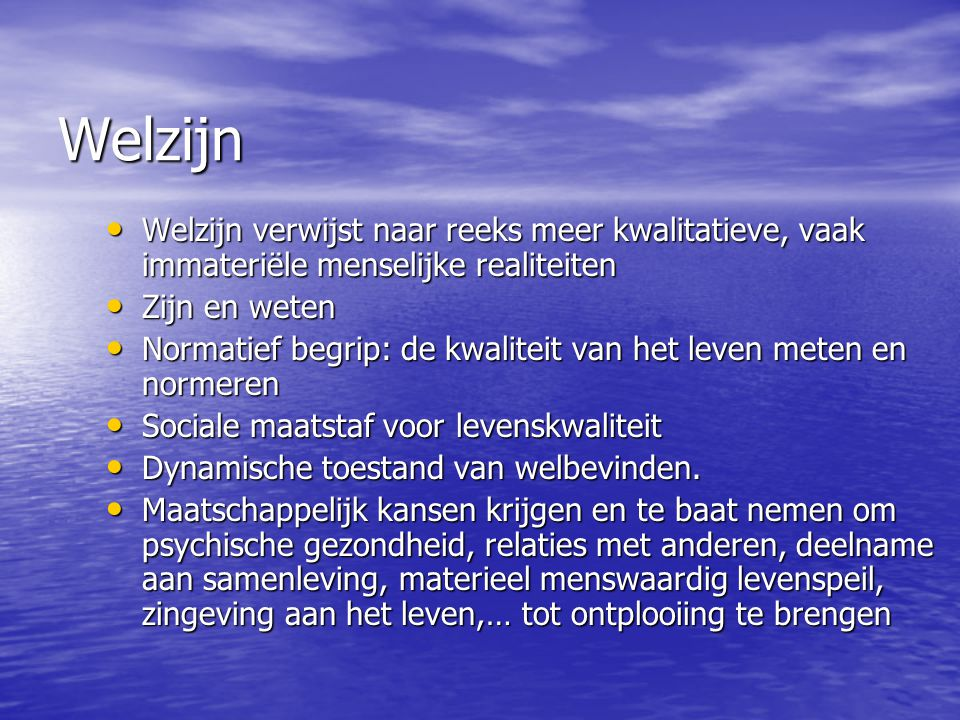 Welzijn Welzijn verwijst naar reeks meer kwalitatieve, vaak immateriële menselijke realiteiten. Zijn en weten.