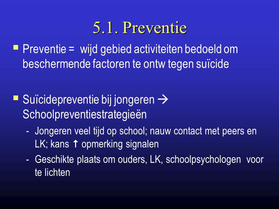 5.1. Preventie Preventie = wijd gebied activiteiten bedoeld om beschermende factoren te ontw tegen suïcide.