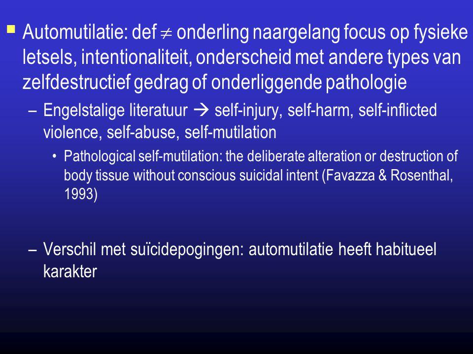 Automutilatie: def  onderling naargelang focus op fysieke letsels, intentionaliteit, onderscheid met andere types van zelfdestructief gedrag of onderliggende pathologie