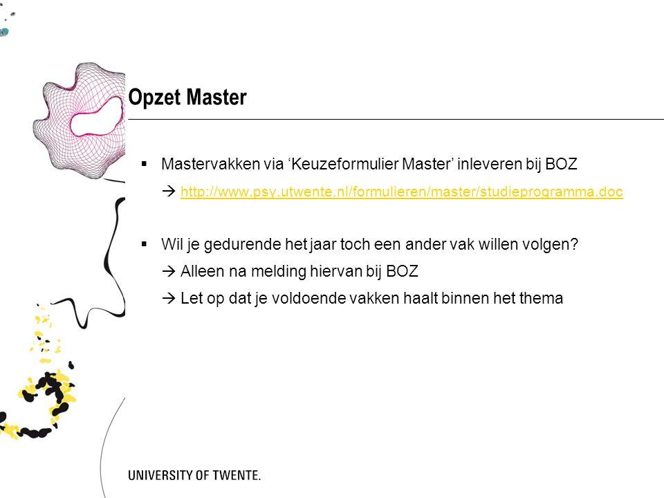 Opzet Master Mastervakken via 'Keuzeformulier Master' inleveren bij BOZ.  http://www.psy.utwente.nl/formulieren/master/studieprogramma.doc.
