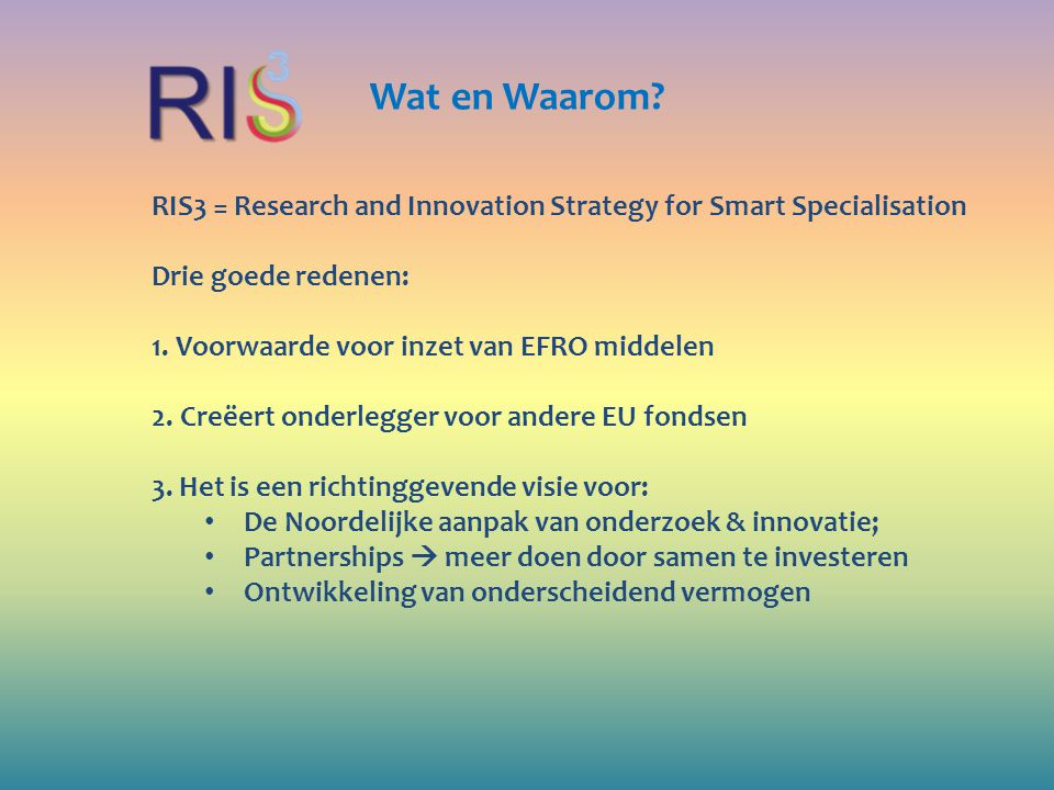 Wat en Waarom RIS3 = Research and Innovation Strategy for Smart Specialisation. Drie goede redenen: