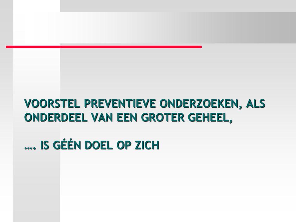 Voorstel preventieve onderzoeken, als onderdeel van een groter geheel, …. is géén doel op zich