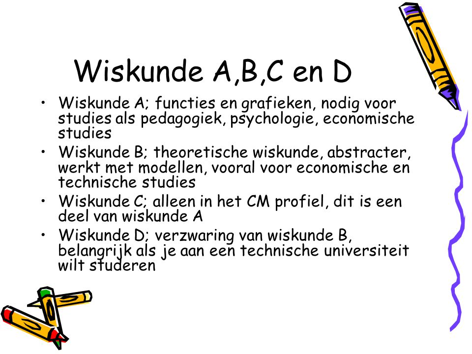 Wiskunde A,B,C en D Wiskunde A; functies en grafieken, nodig voor studies als pedagogiek, psychologie, economische studies.