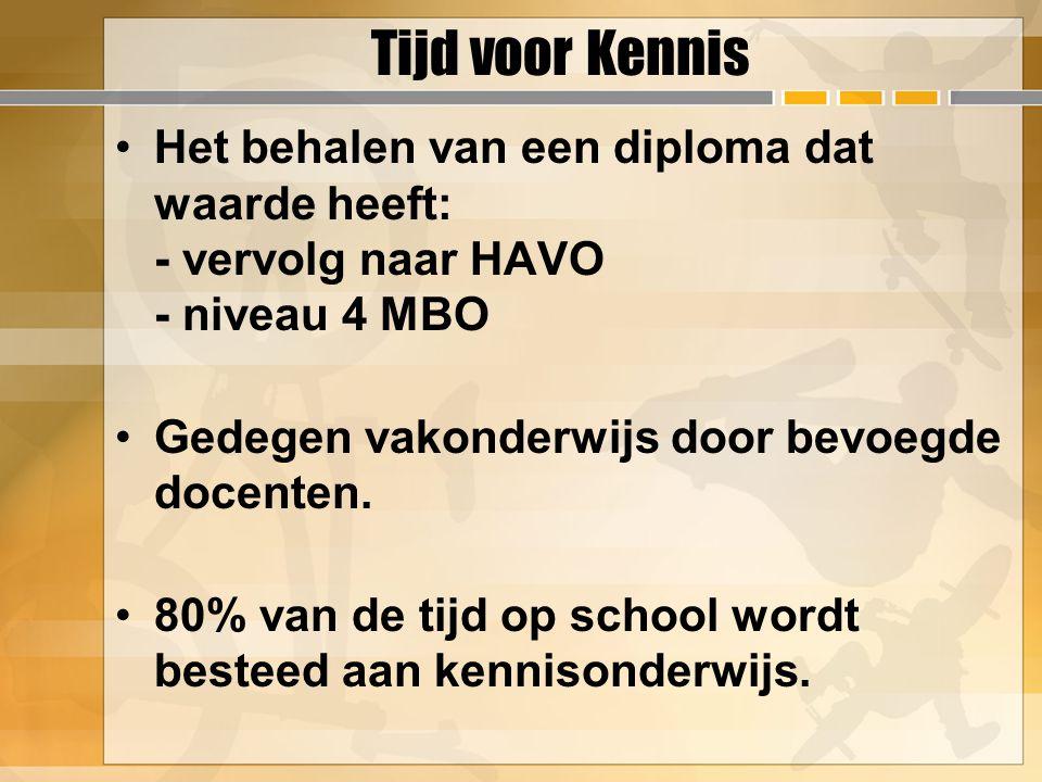 Tijd voor Kennis Het behalen van een diploma dat waarde heeft: - vervolg naar HAVO - niveau 4 MBO. Gedegen vakonderwijs door bevoegde docenten.