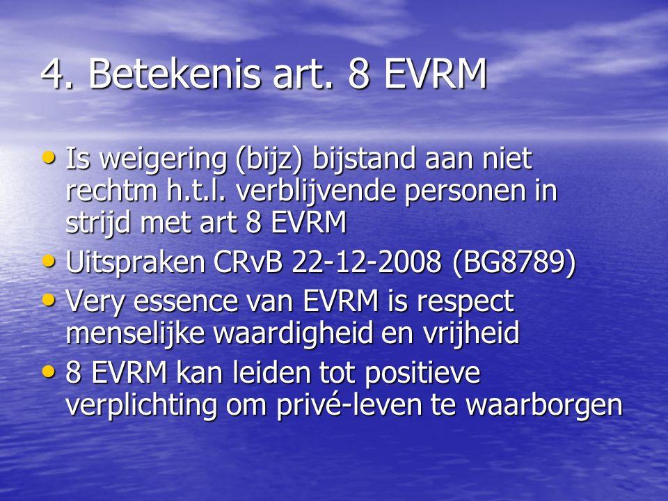 4. Betekenis art. 8 EVRM Is weigering (bijz) bijstand aan niet rechtm h.t.l. verblijvende personen in strijd met art 8 EVRM.
