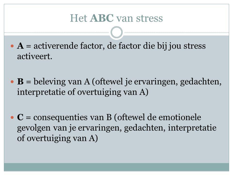 Het ABC van stress A = activerende factor, de factor die bij jou stress activeert.