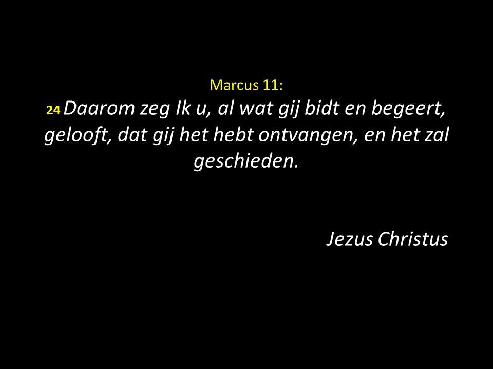 Marcus 11: 24 Daarom zeg Ik u, al wat gij bidt en begeert, gelooft, dat gij het hebt ontvangen, en het zal geschieden.