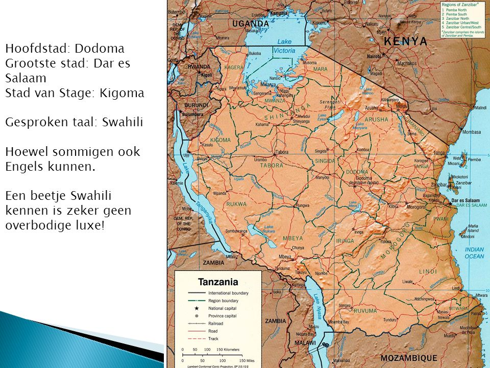 Hoofdstad: Dodoma Grootste stad: Dar es Salaam. Stad van Stage: Kigoma. Gesproken taal: Swahili. Hoewel sommigen ook Engels kunnen.
