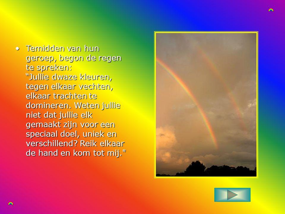 Temidden van hun geroep, begon de regen te spreken: Jullie dwaze kleuren, tegen elkaar vechten, elkaar trachten te domineren.