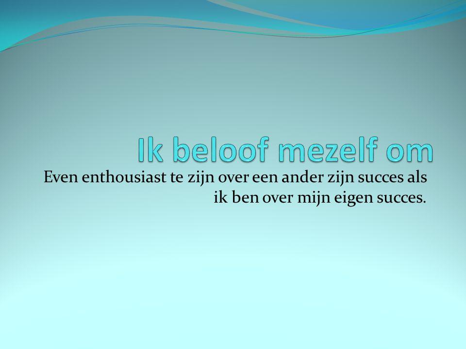 Ik beloof mezelf om Even enthousiast te zijn over een ander zijn succes als ik ben over mijn eigen succes.