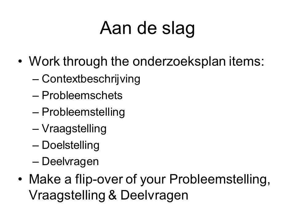 Aan de slag Work through the onderzoeksplan items: