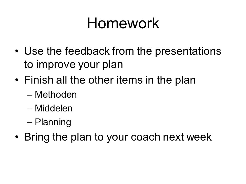 Homework Use the feedback from the presentations to improve your plan