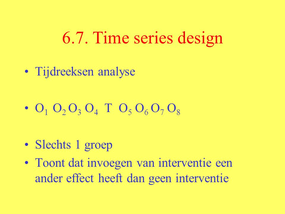 6.7. Time series design Tijdreeksen analyse O1 O2 O3 O4 T O5 O6 O7 O8