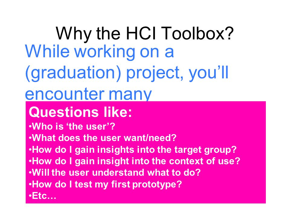 Why the HCI Toolbox While working on a (graduation) project, you'll encounter many problems/questions.