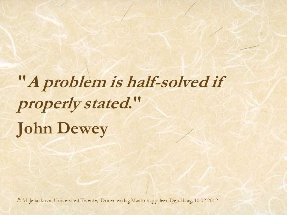A problem is half-solved if properly stated. John Dewey