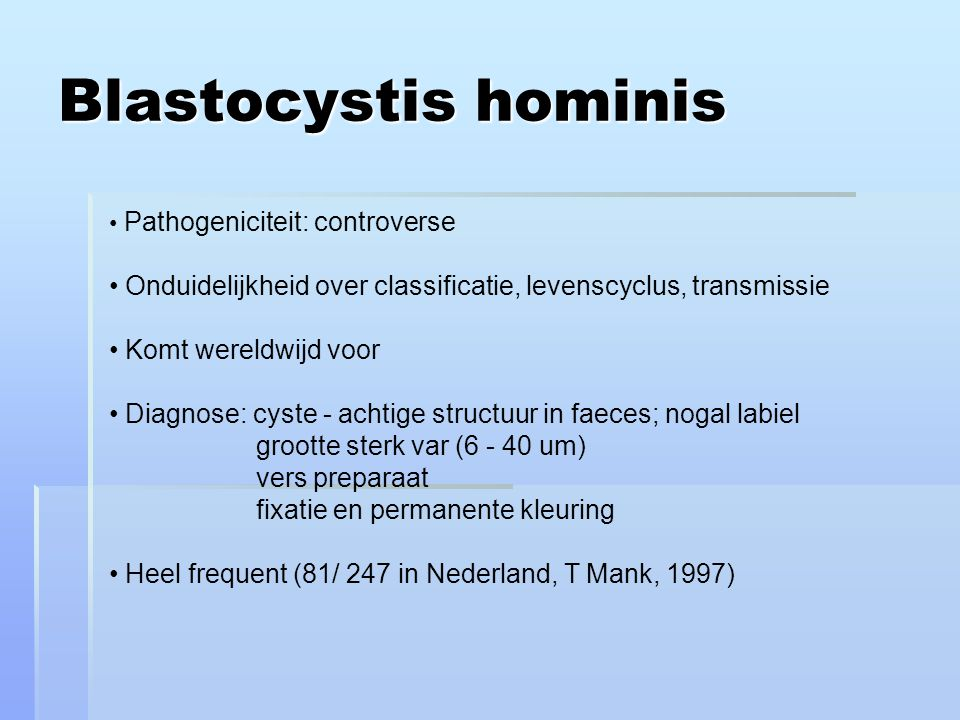 Blastocystis hominis Pathogeniciteit: controverse. Onduidelijkheid over classificatie, levenscyclus, transmissie.