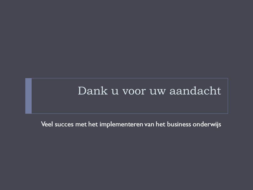 Dank u voor uw aandacht Veel succes met het implementeren van het business onderwijs