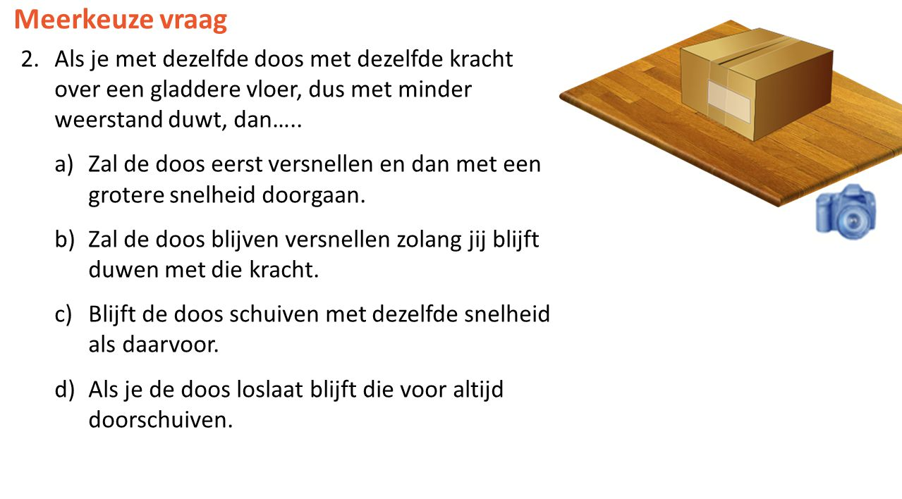 Meerkeuze vraag Als je met dezelfde doos met dezelfde kracht over een gladdere vloer, dus met minder weerstand duwt, dan…..