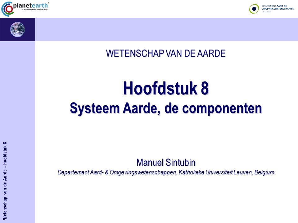 WETENSCHAP VAN DE AARDE Hoofdstuk 8 Systeem Aarde, de componenten Manuel Sintubin Departement Aard- & Omgevingswetenschappen, Katholieke Universiteit Leuven, Belgium