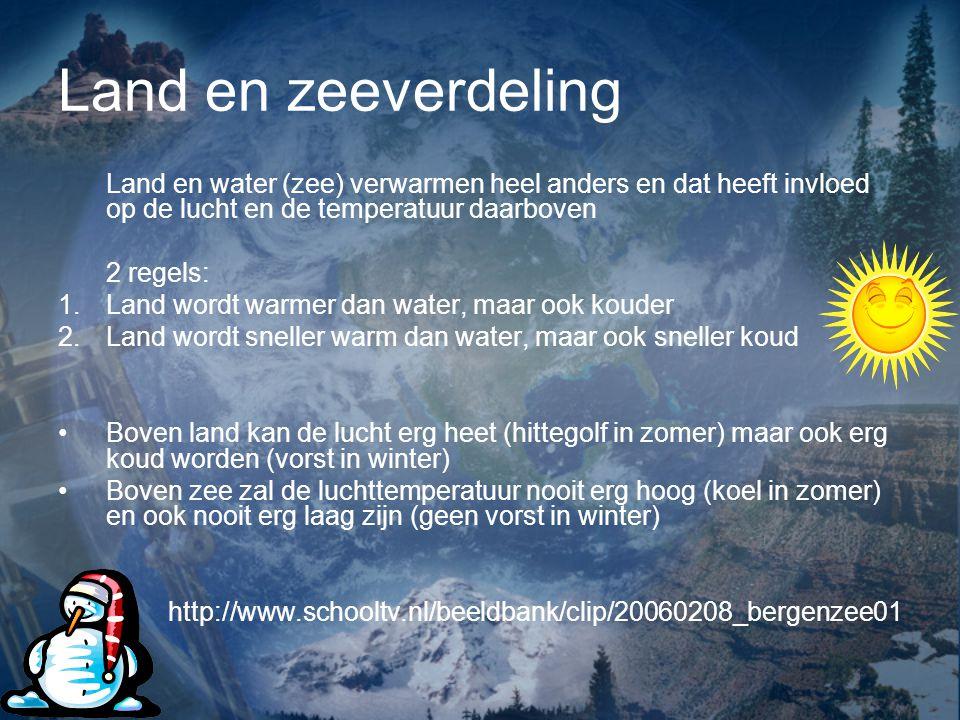 Land en zeeverdeling Land en water (zee) verwarmen heel anders en dat heeft invloed op de lucht en de temperatuur daarboven.