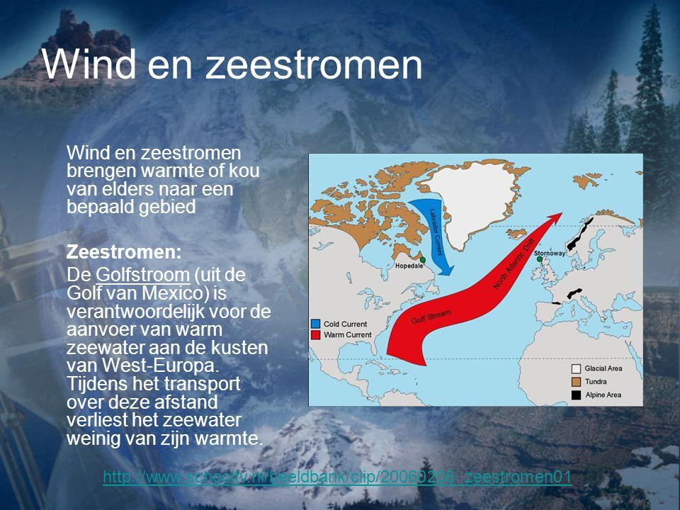 Wind en zeestromen Wind en zeestromen brengen warmte of kou van elders naar een bepaald gebied. Zeestromen: