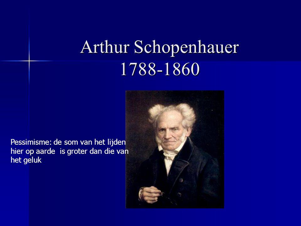 Arthur Schopenhauer 1788-1860 Pessimisme: de som van het lijden hier op aarde is groter dan die van het geluk.