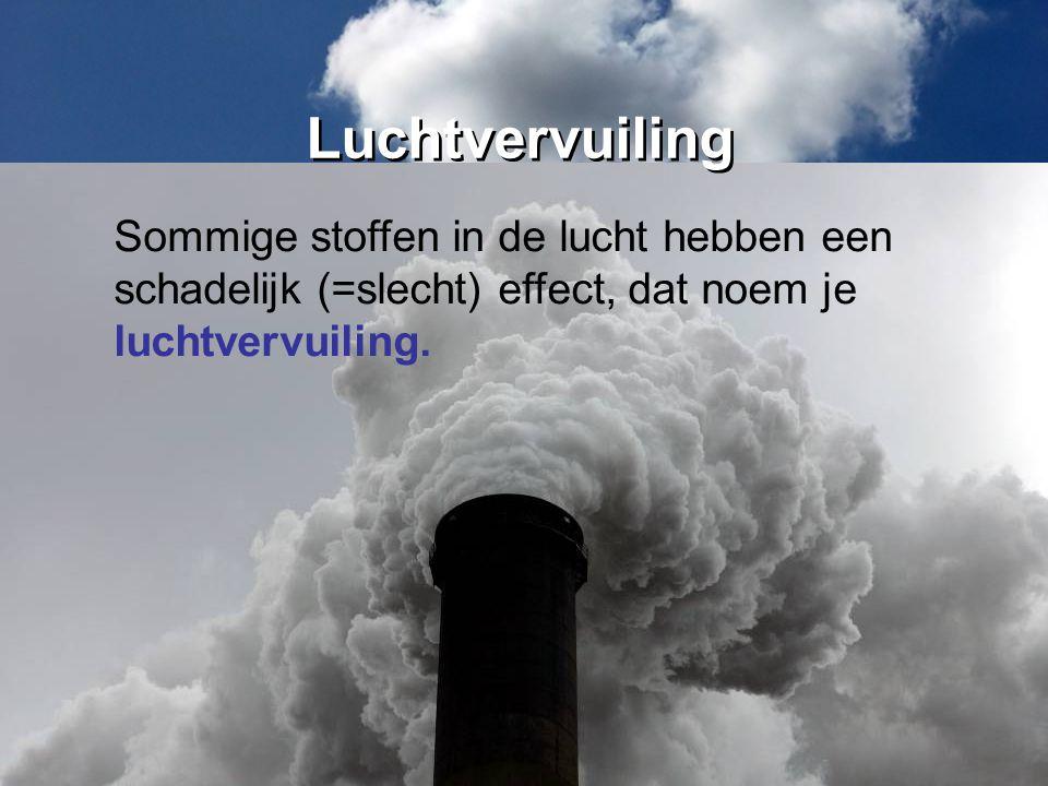 Luchtvervuiling Sommige stoffen in de lucht hebben een schadelijk (=slecht) effect, dat noem je luchtvervuiling.
