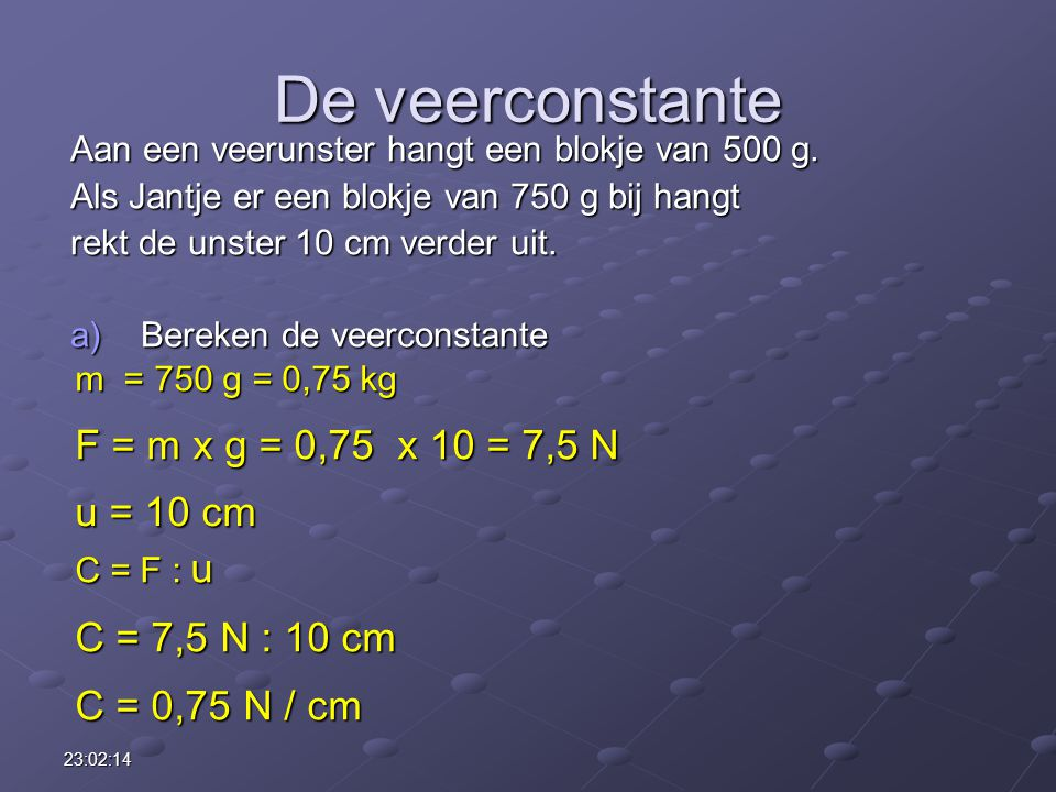 De veerconstante F = m x g = 0,75 x 10 = 7,5 N u = 10 cm