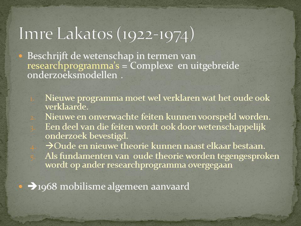 Imre Lakatos (1922-1974) Beschrijft de wetenschap in termen van researchprogramma's = Complexe en uitgebreide onderzoeksmodellen .