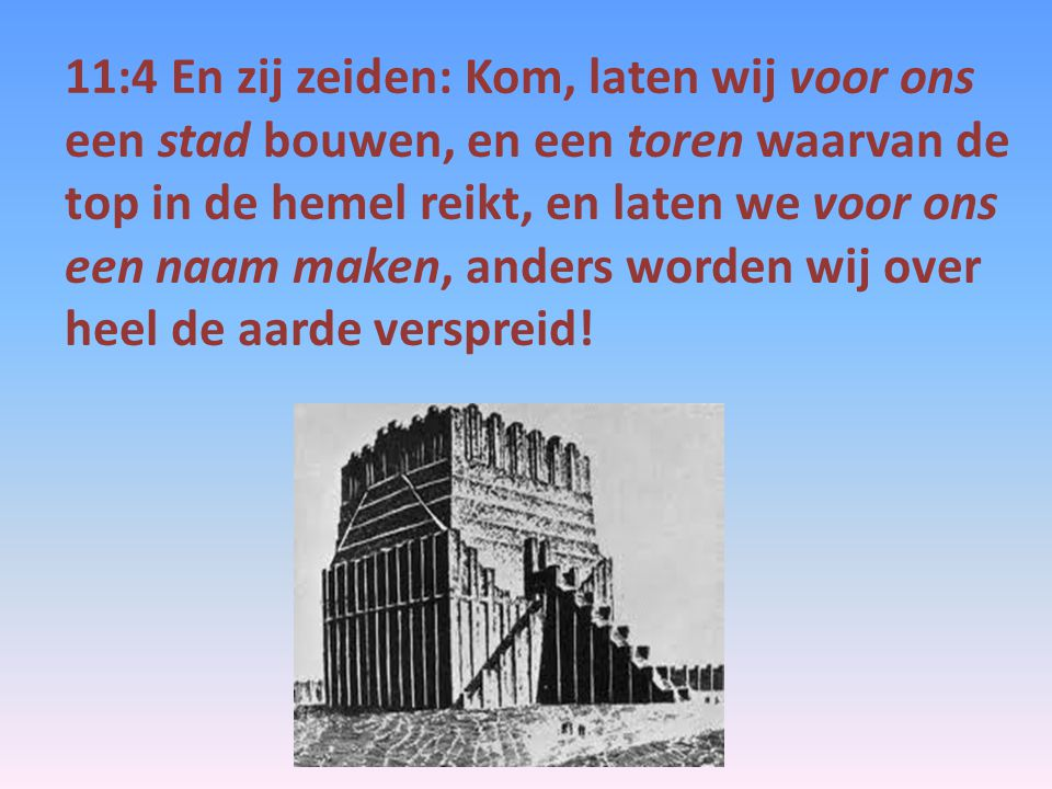11:4 En zij zeiden: Kom, laten wij voor ons een stad bouwen, en een toren waarvan de top in de hemel reikt, en laten we voor ons een naam maken, anders worden wij over heel de aarde verspreid!
