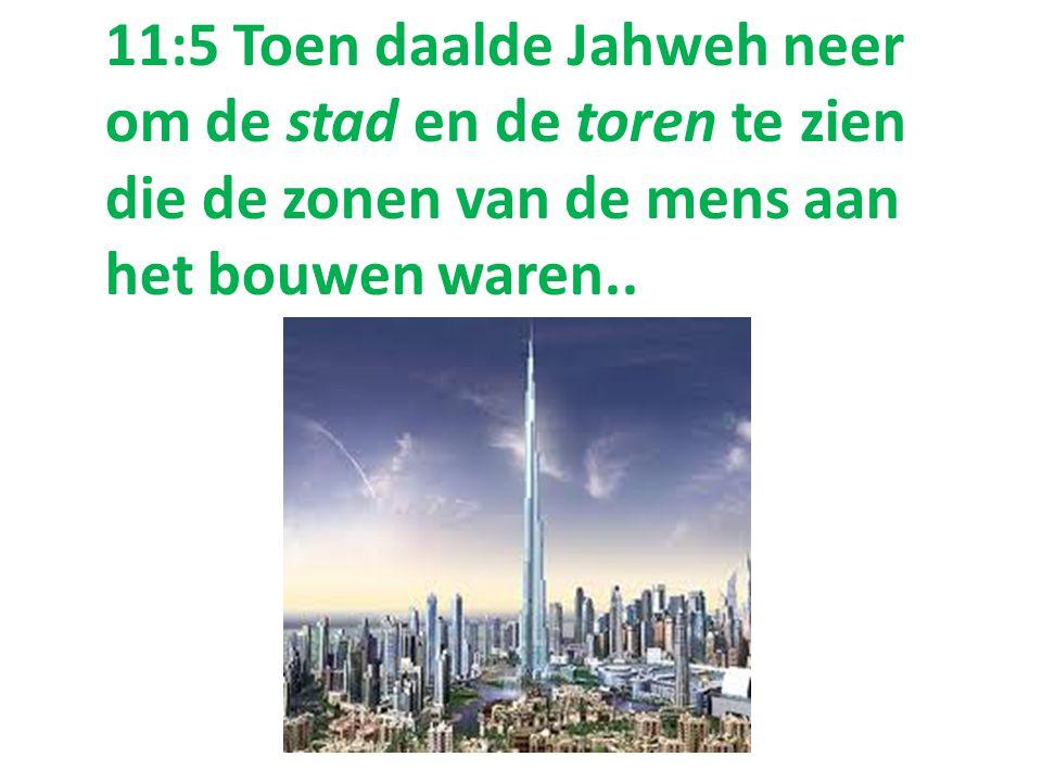 11:5 Toen daalde Jahweh neer om de stad en de toren te zien die de zonen van de mens aan het bouwen waren..
