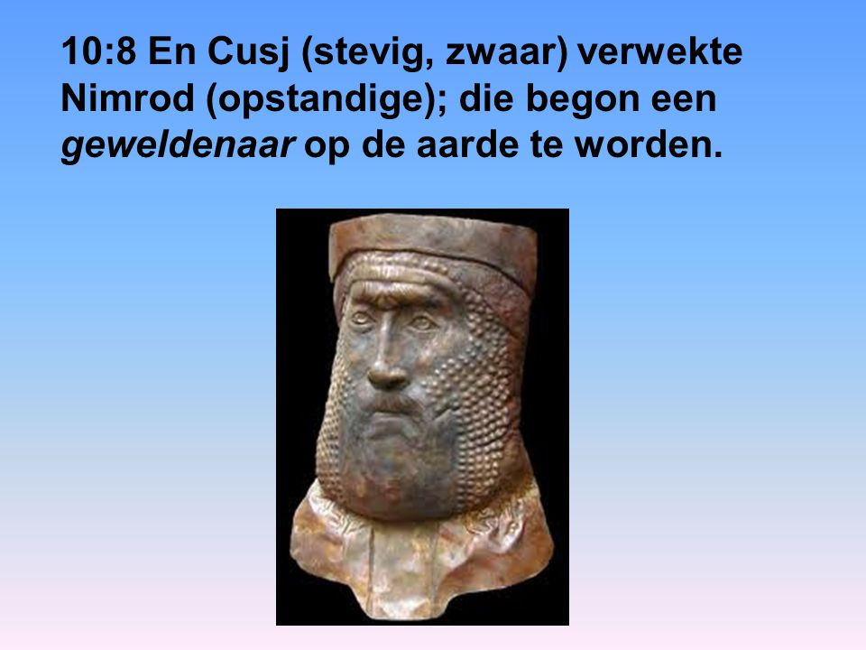 10:8 En Cusj (stevig, zwaar) verwekte Nimrod (opstandige); die begon een geweldenaar op de aarde te worden.